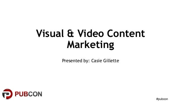 Visual & Video Content Marketing Presented by: Casie Gillette #pubcon
