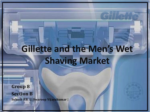 Gillette and the Men's Wet            Shaving MarketGroup 8Section BSubash P.B. ||| Swaroop Vijayakumar |