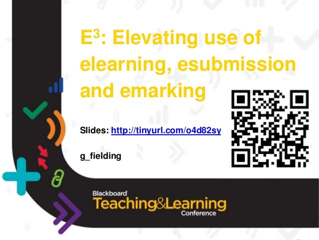 E3: Elevating use of elearning, esubmission and emarking Slides: http://tinyurl.com/o4d82sy g_fielding