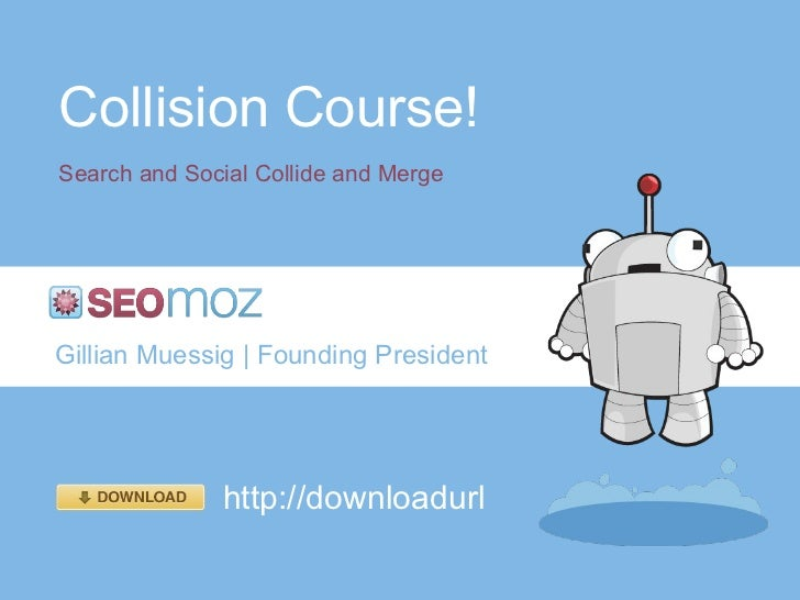 Collision Course! Search and Social Collide and Merge Gillian Muessig | Founding President http://downloadurl
