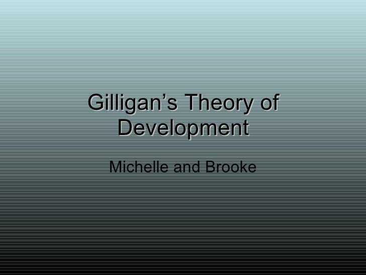 Gilligan's Theory of Development Michelle and Brooke