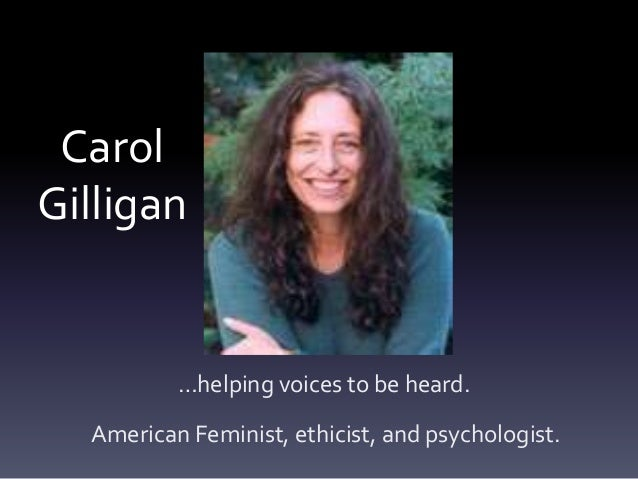 CarolGilligan          …helping voices to be heard.  American Feminist, ethicist, and psychologist.