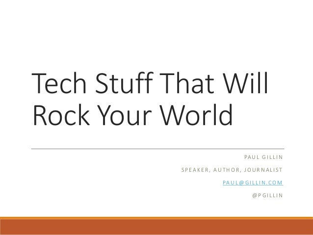 Tech Stuff That Will Rock Your World PAUL GILLIN SPEAKER, AUTHOR, JOURNALIST PAUL@GILLIN.COM @PGILLIN