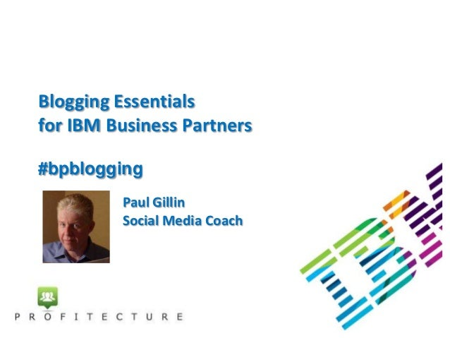 Blogging Essentialsfor IBM Business Partners#bpblogging         Paul Gillin         Social Media Coach
