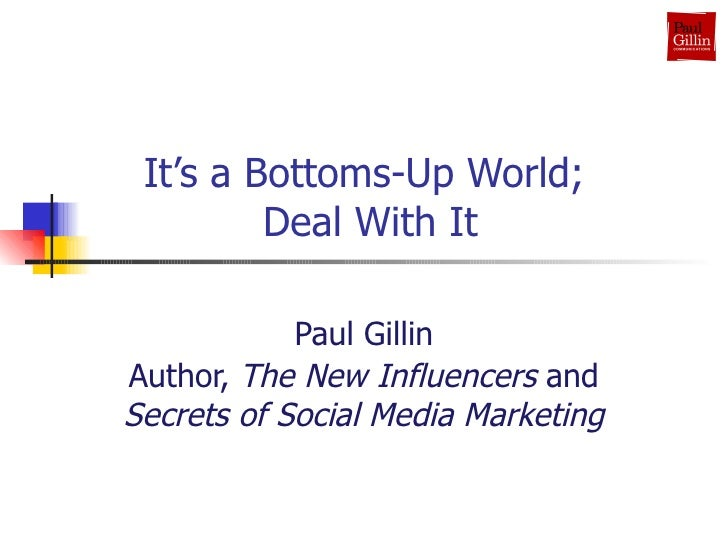 It's a Bottoms-Up World;  Deal With It Paul Gillin Author,  The New Influencers  and  Secrets of Social Media Marketing