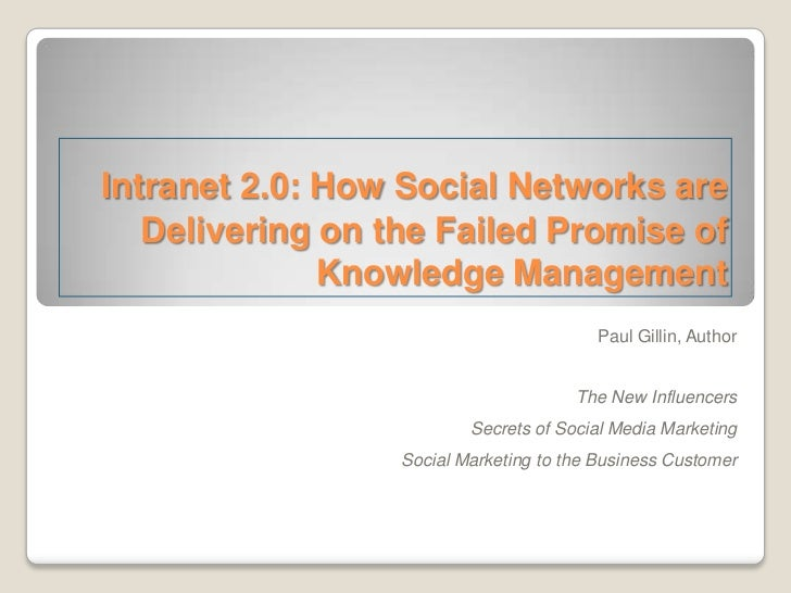 Intranet 2.0: How Social Networks are   Delivering on the Failed Promise of              Knowledge Management             ...