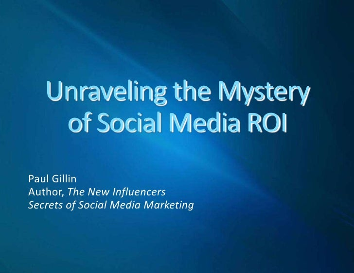 Unraveling the Mysteryof Social Media ROI<br />Paul Gillin<br />Author, The New Influencers<br />Secrets of Social Media M...