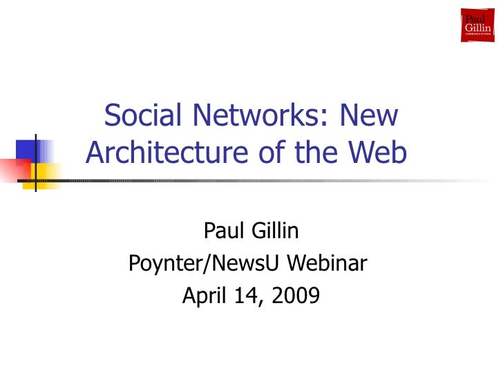 Social Networks: New Architecture of the Web  Paul Gillin Poynter/NewsU Webinar  April 14, 2009