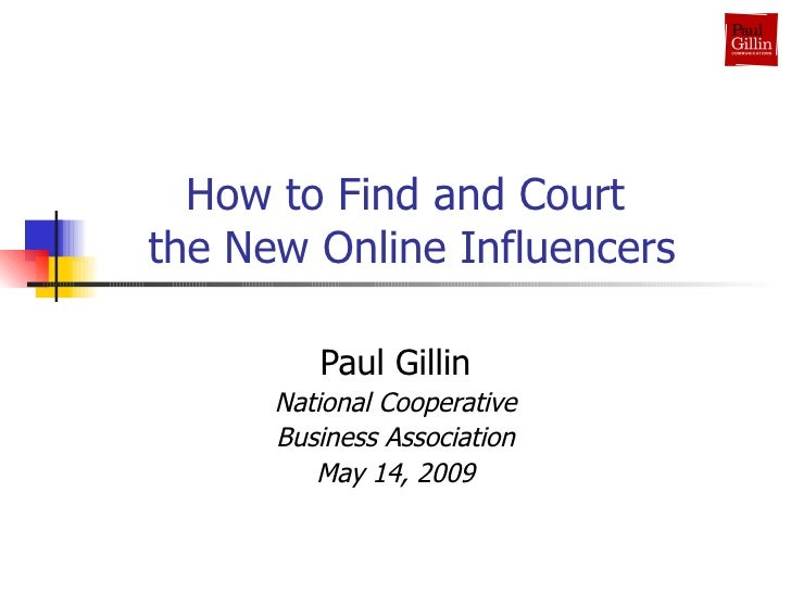 How to Find and Court  the New Online Influencers Paul Gillin National Cooperative Business Association May 14, 2009
