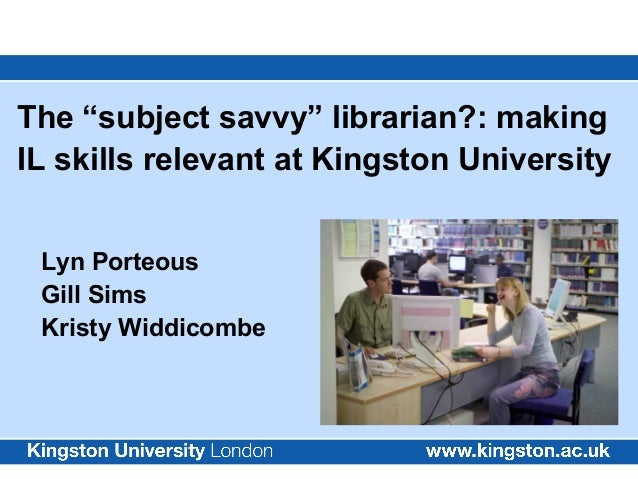 """The """"subject savvy"""" librarian?: making IL skills relevant at Kingston University Lyn Porteous Gill Sims Kristy Widdicombe"""