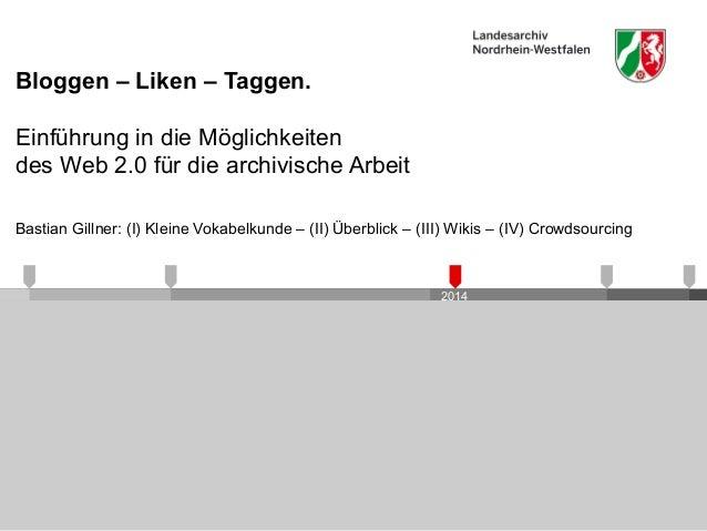 2014 Bloggen – Liken – Taggen. Einführung in die Möglichkeiten des Web 2.0 für die archivische Arbeit Bastian Gillner: (I)...