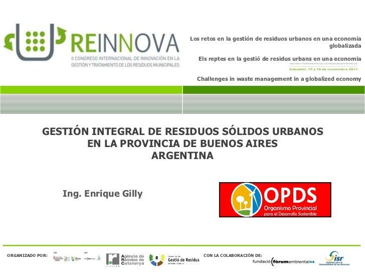 GESTIÓN INTEGRAL DE RESIDUOS SÓLIDOS URBANOS EN LA PROVINCIA DE BUENOS AIRES ARGENTINA Ing. Enrique Gilly