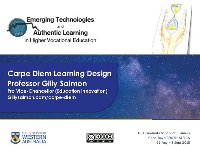 Carpe Diem Learning Design Professor Gilly Salmon Pro Vice-Chancellor (Education Innovation) Gillysalmon.com/carpe-diem UC...