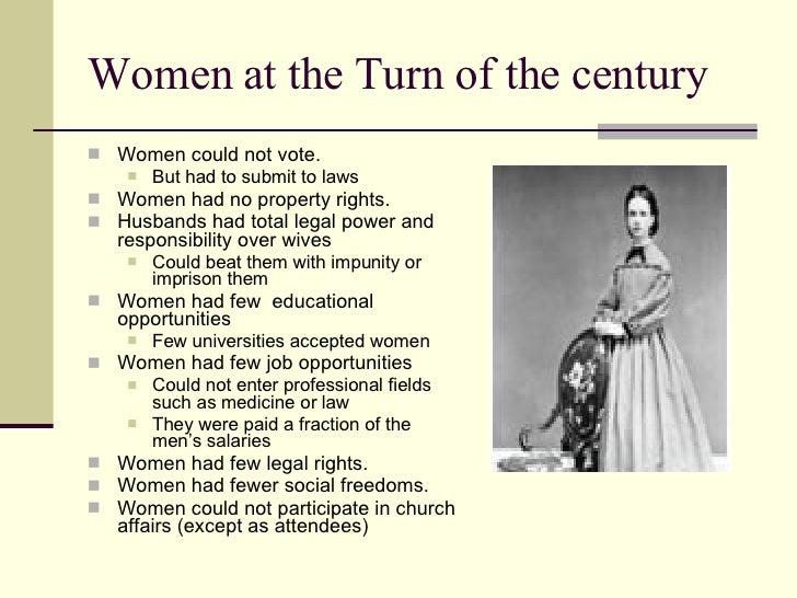 Women at the Turn of the century <ul><li>Women could not vote. </li></ul><ul><ul><li>But had to submit to laws </li></ul><...