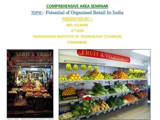 COMPREHENSIVE AREA SEMINARTOPIC:- Potential of Organised Retail In IndiaPRESENTED BY :-MD. GILMAN4th SEMSIDDAGANGA INSTITU...