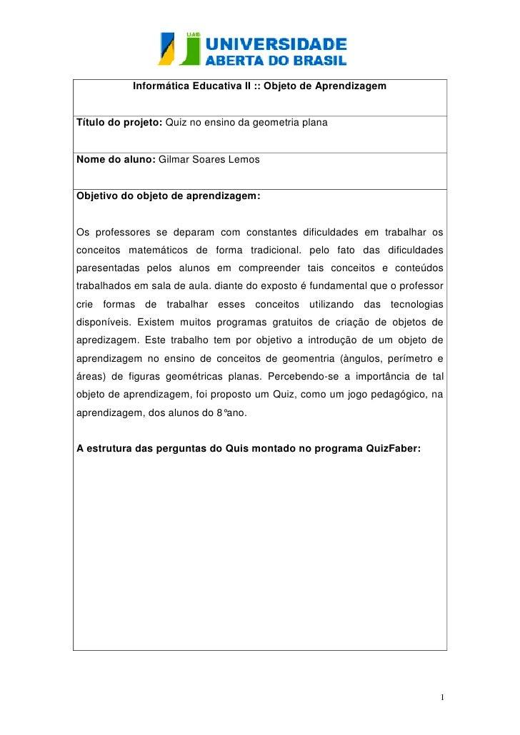 Informática Educativa II :: Objeto de AprendizagemTítulo do projeto: Quiz no ensino da geometria planaNome do aluno: Gilma...