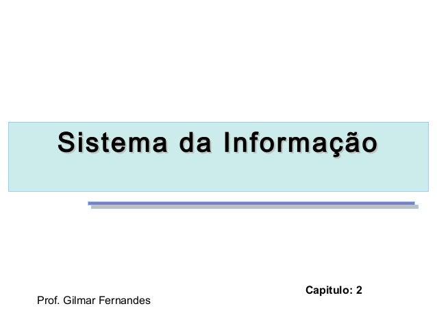 Sistema da InformaçãoSistema da InformaçãoProf. Gilmar FernandesCapitulo: 2