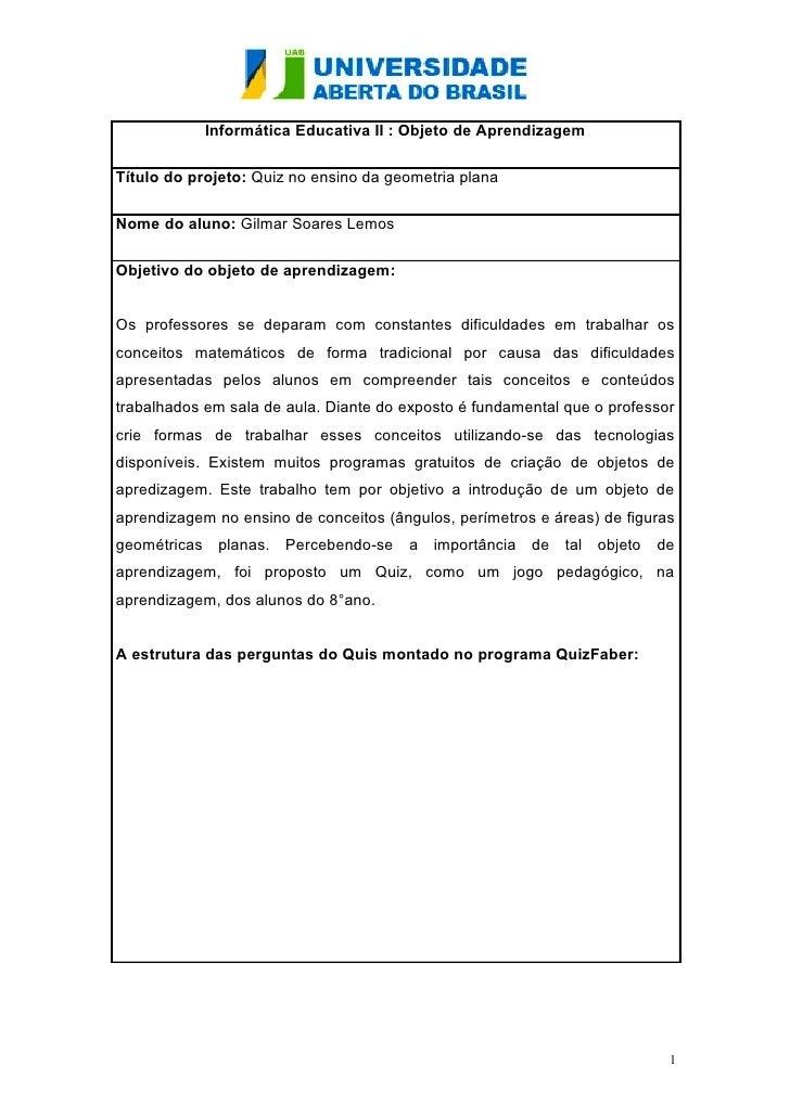 Informática Educativa II : Objeto de AprendizagemTítulo do projeto: Quiz no ensino da geometria planaNome do aluno: Gilmar...