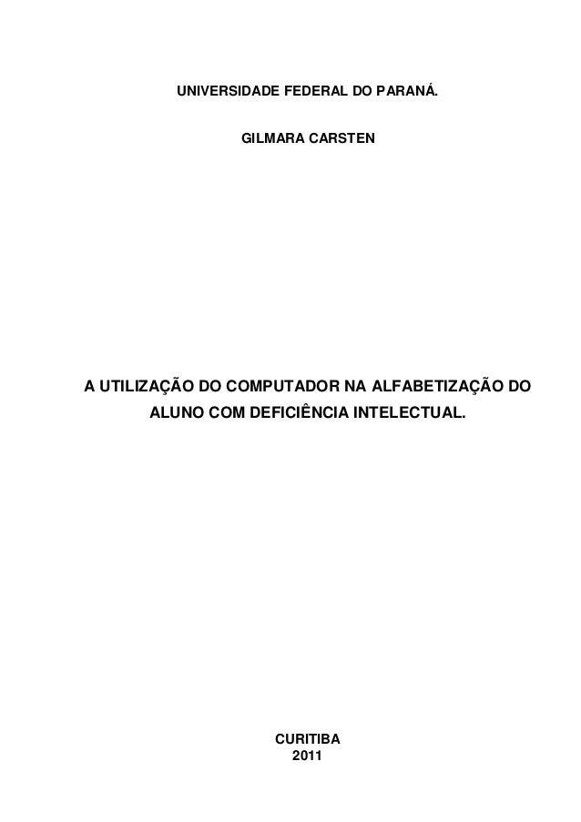 UNIVERSIDADE FEDERAL DO PARANÁ. GILMARA CARSTEN A UTILIZAÇÃO DO COMPUTADOR NA ALFABETIZAÇÃO DO ALUNO COM DEFICIÊNCIA INTEL...