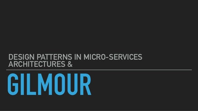 GILMOUR DESIGN PATTERNS IN MICRO-SERVICES ARCHITECTURES &