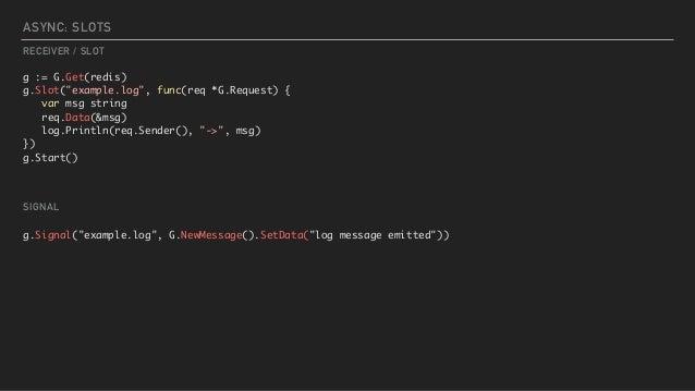 "ASYNC: SLOTS g := G.Get(redis) g.Slot(""example.log"", func(req *G.Request) { var msg string req.Data(&msg) log.Println(req...."
