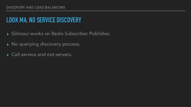 DISCOVERY AND LOAD BALANCING LOOK MA, NO SERVICE DISCOVERY ▸ Gilmour works on Redis Subscriber Publisher. ▸ No querying di...