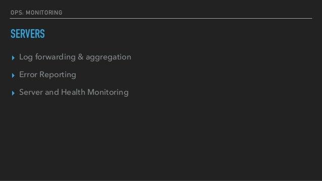 OPS: MONITORING SERVERS ▸ Log forwarding & aggregation ▸ Error Reporting ▸ Server and Health Monitoring