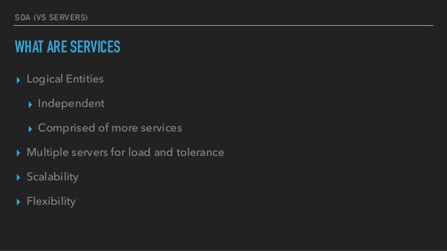 SOA (VS SERVERS) WHAT ARE SERVICES ▸ Logical Entities ▸ Independent ▸ Comprised of more services ▸ Multiple servers for lo...