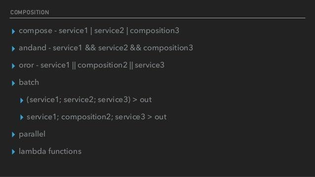 COMPOSITION ▸ compose - service1 | service2 | composition3 ▸ andand - service1 && service2 && composition3 ▸ oror - servic...