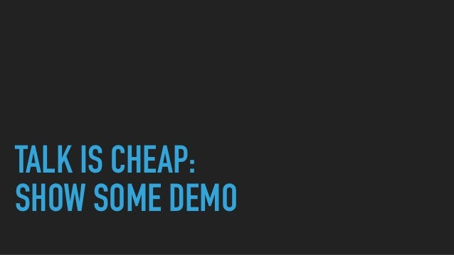TALK IS CHEAP: SHOW SOME DEMO