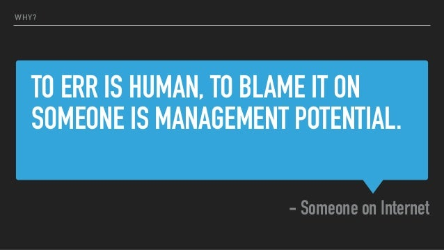 TO ERR IS HUMAN, TO BLAME IT ON SOMEONE IS MANAGEMENT POTENTIAL. - Someone on Internet WHY?