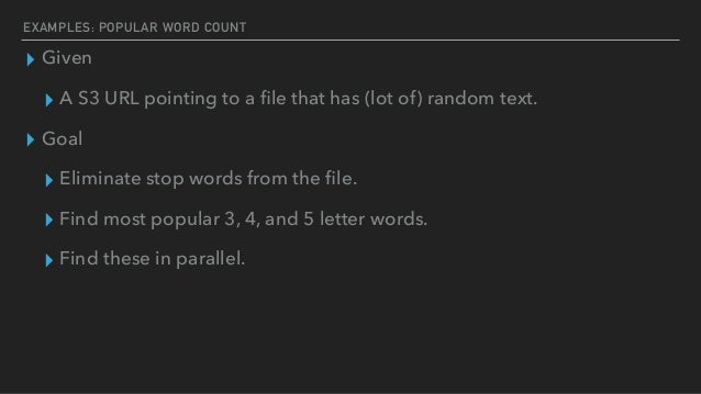 EXAMPLES: POPULAR WORD COUNT ▸ Given ▸ A S3 URL pointing to a file that has (lot of) random text. ▸ Goal ▸ Eliminate stop w...