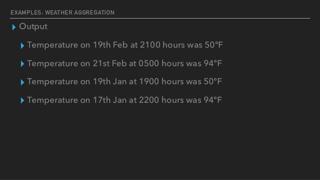 EXAMPLES: WEATHER AGGREGATION ▸ Output ▸ Temperature on 19th Feb at 2100 hours was 50ºF ▸ Temperature on 21st Feb at 0500 ...