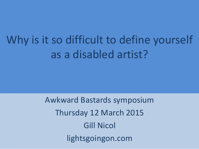 Why is it so difficult to define yourself as a disabled artist? Awkward Bastards symposium Thursday 12 March 2015 Gill Nic...