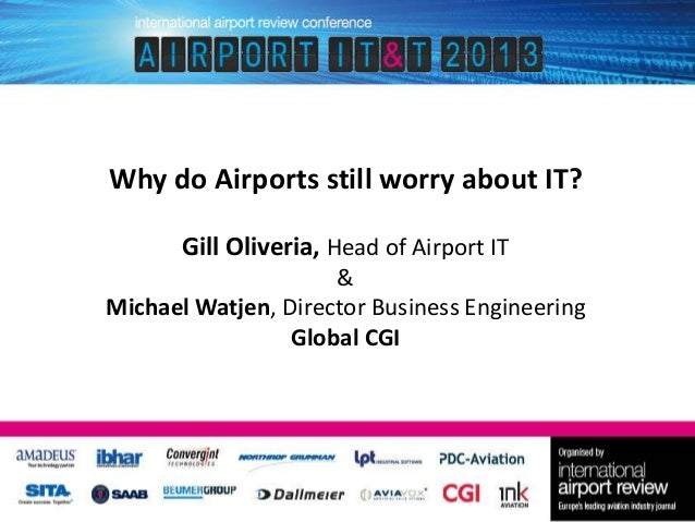 Why do Airports still worry about IT? Gill Oliveria, Head of Airport IT & Michael Watjen, Director Business Engineering Gl...
