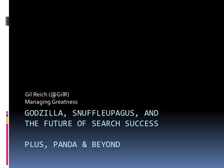 Gil Reich (@GilR)Managing GreatnessGODZILLA, SNUFFLEUPAGUS, ANDTHE FUTURE OF SEARCH SUCCESSPLUS, PANDA & BEYOND