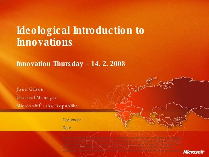 Ideological  I ntroduction to Innovations Innovation Thursday – 14. 2. 2008  Jane Gilson General Manager Microsoft  Česká ...