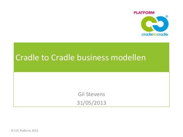 Cradle to Cradle business modellenGil Stevens31/05/2013© C2C Platform, 2013