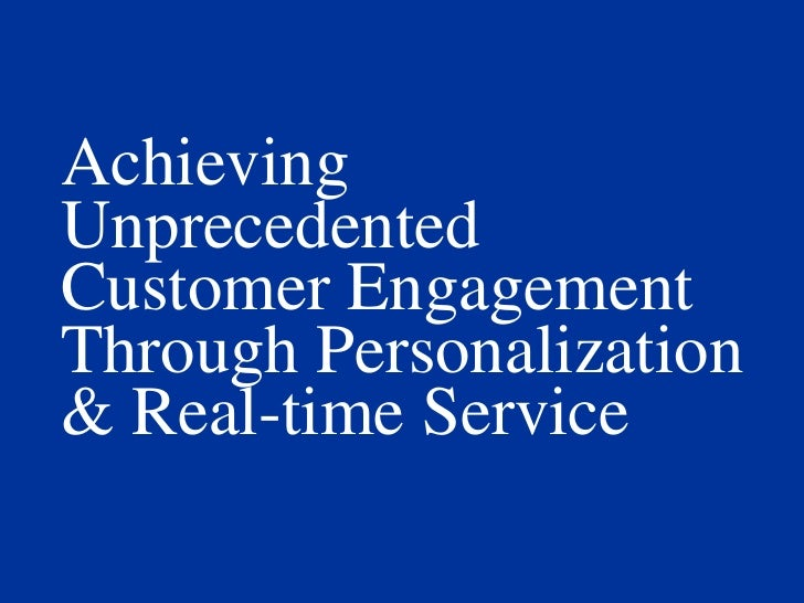 Achieving Unprecedented<br />Customer Engagement Through Personalization<br />& Real-time Service<br />