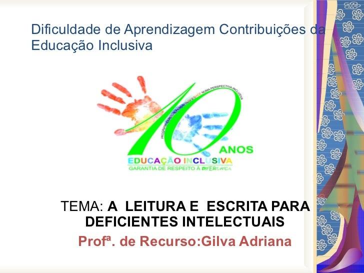 Dificuldade de Aprendizagem Contribuições da Educação Inclusiva  TEMA:  A  LEITURA E  ESCRITA PARA DEFICIENTES INTELECTUAI...