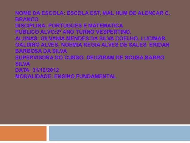 NOME DA ESCOLA: ESCOLA EST. MAL HUM DE ALENCAR C.BRANCODISCIPLINA: PORTUGUES E MATEMATICAPUBLICO ALVO:2º ANO TURNO VESPERT...