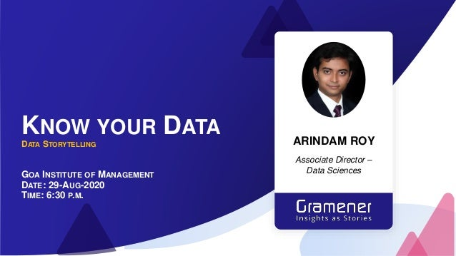 KNOW YOUR DATA DATA STORYTELLING GOA INSTITUTE OF MANAGEMENT DATE: 29-AUG-2020 TIME: 6:30 P.M. ARINDAM ROY Associate Direc...