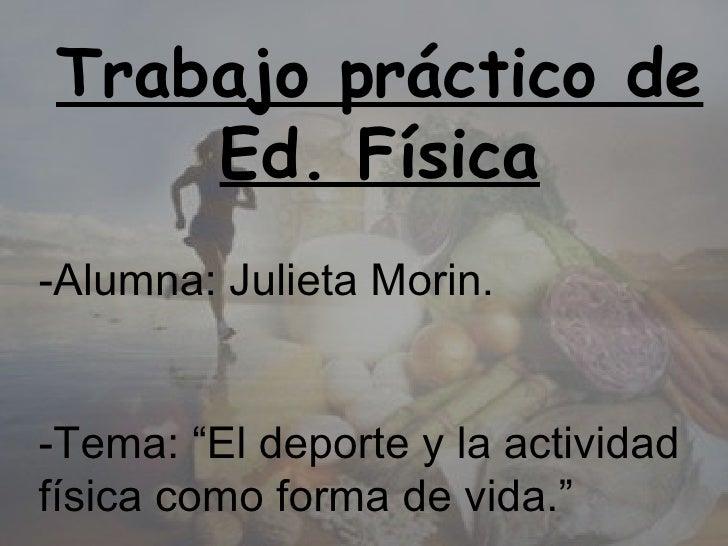 """Trabajo práctico de     Ed. Física -Alumna: Julieta Morin.   -Tema: """"El deporte y la actividad física como forma de vida."""""""