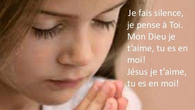 Je fais silence, je pense à Toi. Mon Dieu je t'aime, tu es en moi! Jésus je t'aime, tu es en moi!