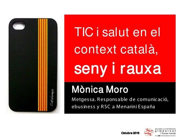 Octubre 2016 TIC i salut en el context català, seny i rauxa Mònica Moro Metgessa. Responsable de comunicació, ebusiness y ...