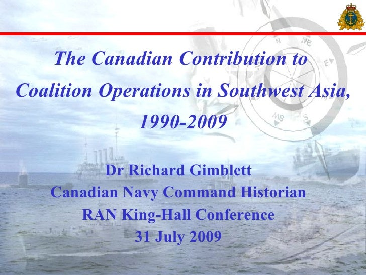 The Canadian Contribution to  Coalition Operations in Southwest Asia, 1990-2009 Dr Richard Gimblett Canadian Navy Command ...