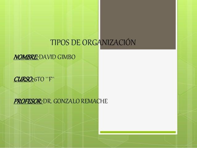 TIPOS DE ORGANIZACIÓN NOMBRE:DAVID GIMBO CURSO:6TO ``F`` PROFESOR:DR. GONZALO REMACHE