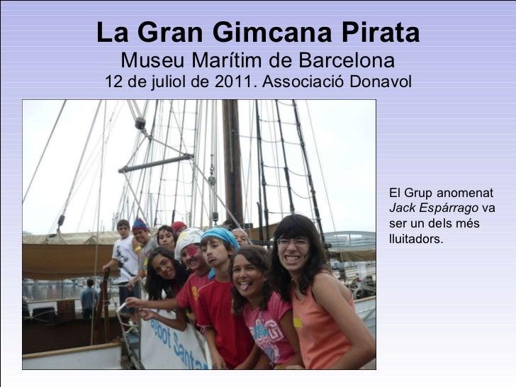 La Gran Gimcana Pirata Museu Marítim de Barcelona 12 de juliol de 2011. Associació Donavol El Grup anomenat  Jack Espárrag...