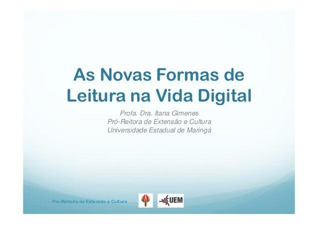 Pro-Reitoria de Extensão e Cultura As Novas Formas de Leitura na Vida Digital Profa. Dra. Itana Gimenes Pró-Reitora de Ext...