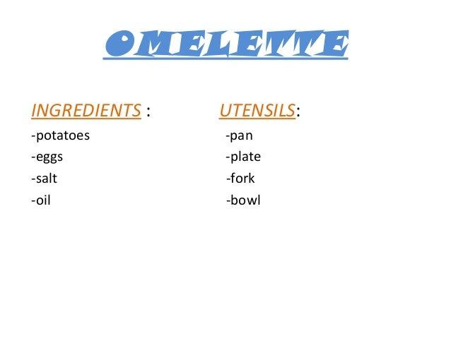 OMELETTE INGREDIENTS : -potatoes -eggs -salt -oil  UTENSILS: -pan -plate -fork -bowl